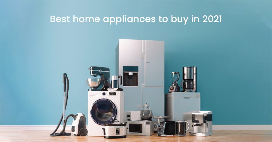 Best Home appliances to buy in 2021