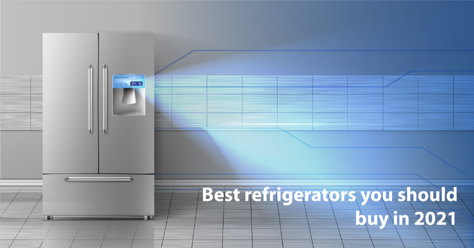 Which Refrigerators Should You Buy in 2021?